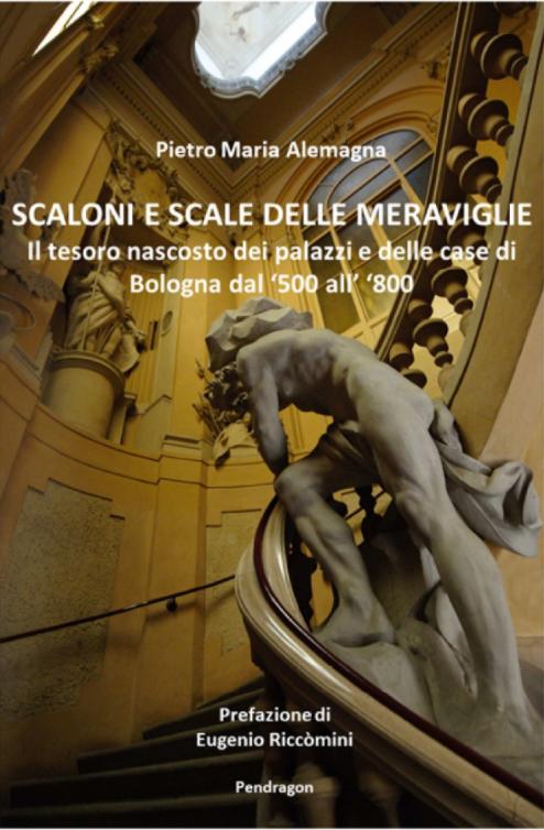 Scaloni e scale delle meraviglie: il tesoro nascosto dei palazzi e delle case di Bologna dal '500 all'800 - Pietro Maria Alemagna